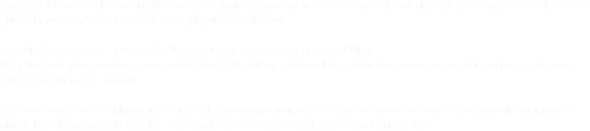 Nanak SOM was established in 2002 by Avtar Singh & Narinder Singh as a school of motoring with the express aims of teaching driving instruction to students with foreign language difficulties. As a driving school, we have a collective experience of over 45 years of teaching. With time, we have introduced new instructors to the school and now have instructors in various locations across North-west Kent and South-east London. We have a very successful pass rate, and with the lessons offered to our students you can be sure that you will develop your driving knowledge enough to to be a successful and confident driver beyond your driving test.